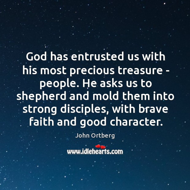 God has entrusted us with his most precious treasure – people. He Good Character Quotes Image