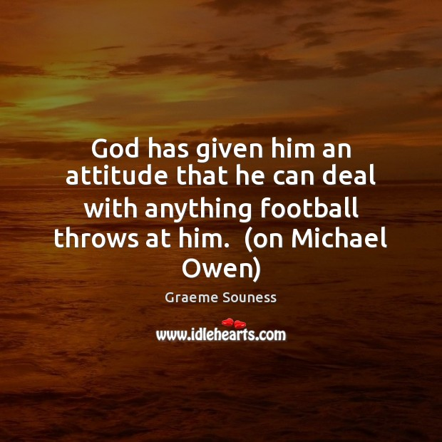 God has given him an attitude that he can deal with anything Graeme Souness Picture Quote