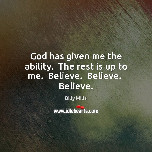 Image, God has given me the ability.  The rest is up to me.  Believe.  Believe.  Believe.