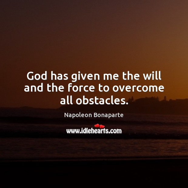 God has given me the will and the force to overcome all obstacles. Napoleon Bonaparte Picture Quote