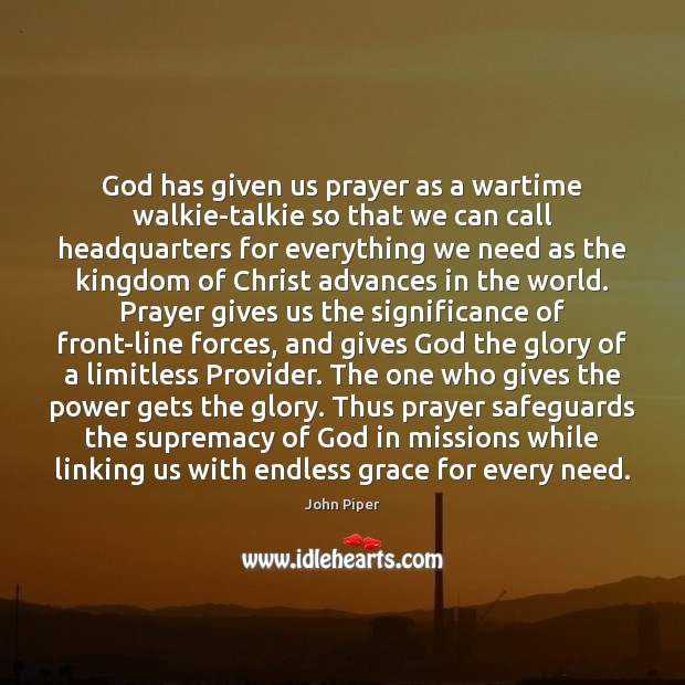 God has given us prayer as a wartime walkie-talkie so that we John Piper Picture Quote