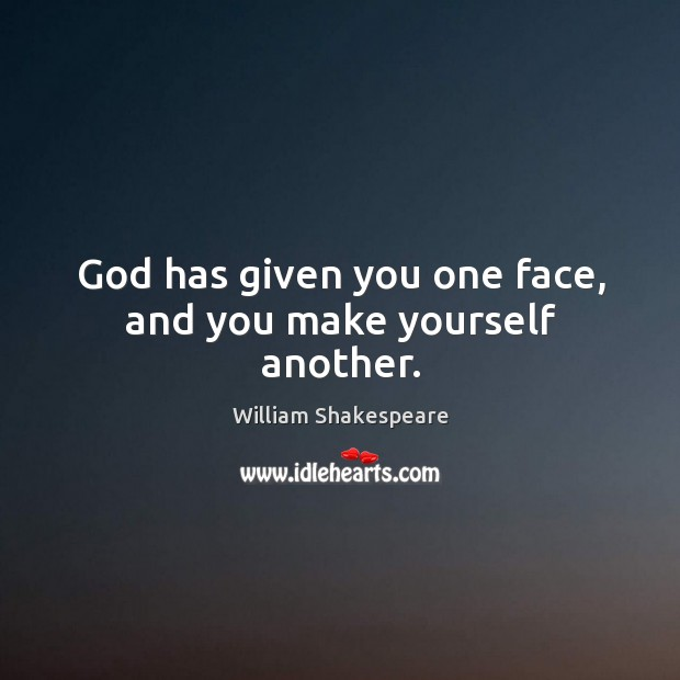 Image, God has given you one face, and you make yourself another.