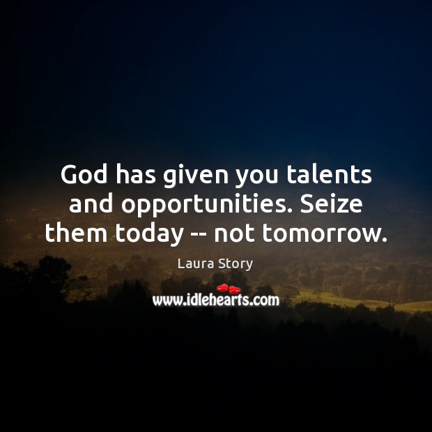 Image, God has given you talents and opportunities. Seize them today — not tomorrow.