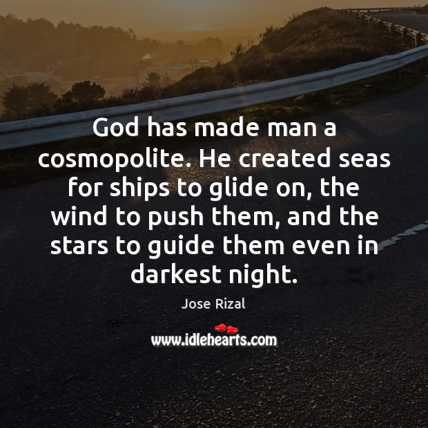 God has made man a cosmopolite. He created seas for ships to Jose Rizal Picture Quote