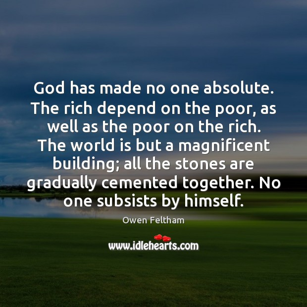God has made no one absolute. The rich depend on the poor, Owen Feltham Picture Quote
