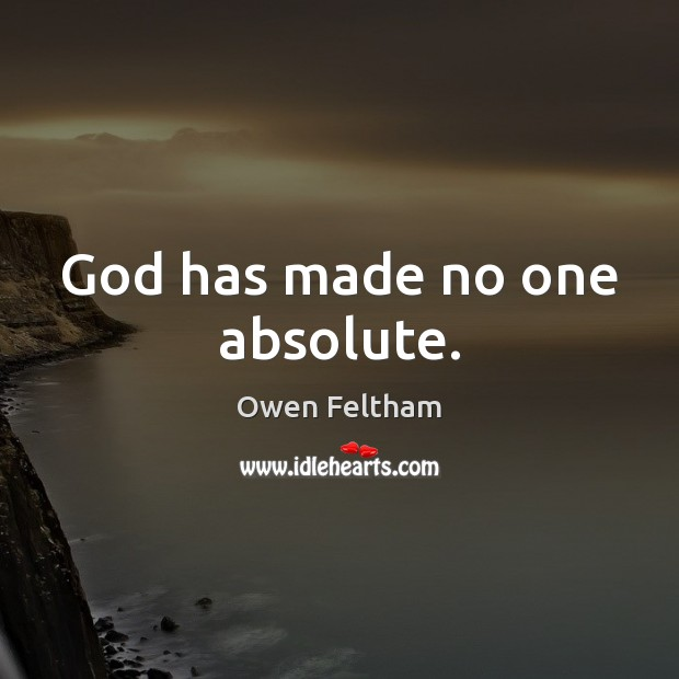 God has made no one absolute. Owen Feltham Picture Quote