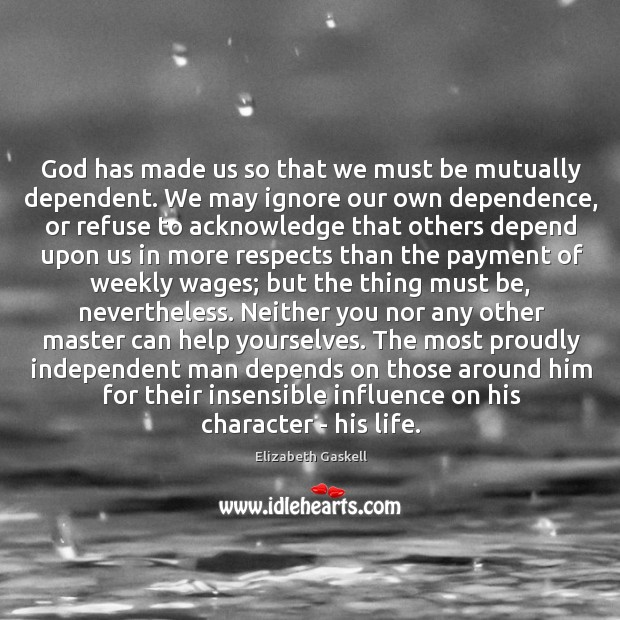 Image, God has made us so that we must be mutually dependent. We