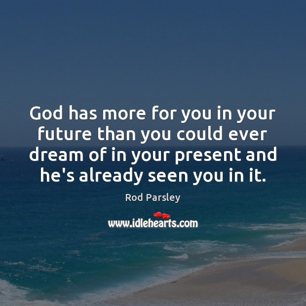 God has more for you in your future than you could ever Rod Parsley Picture Quote