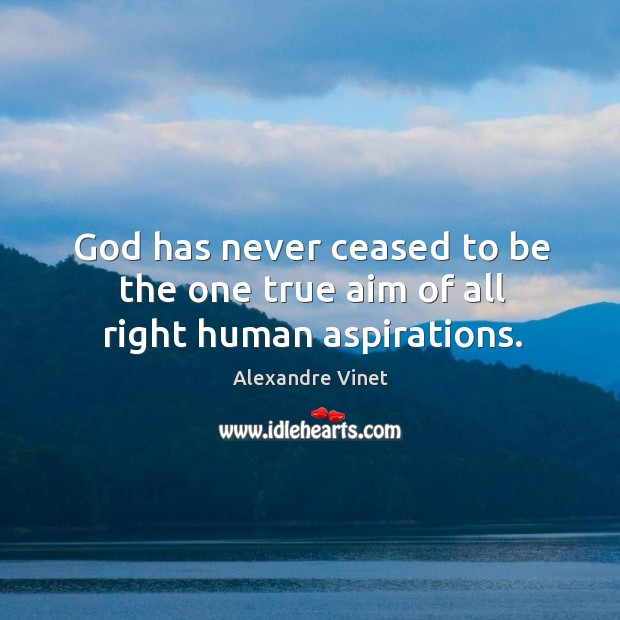 Image, God has never ceased to be the one true aim of all right human aspirations.