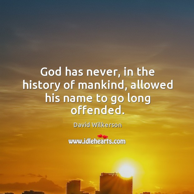 God has never, in the history of mankind, allowed his name to go long offended. Image