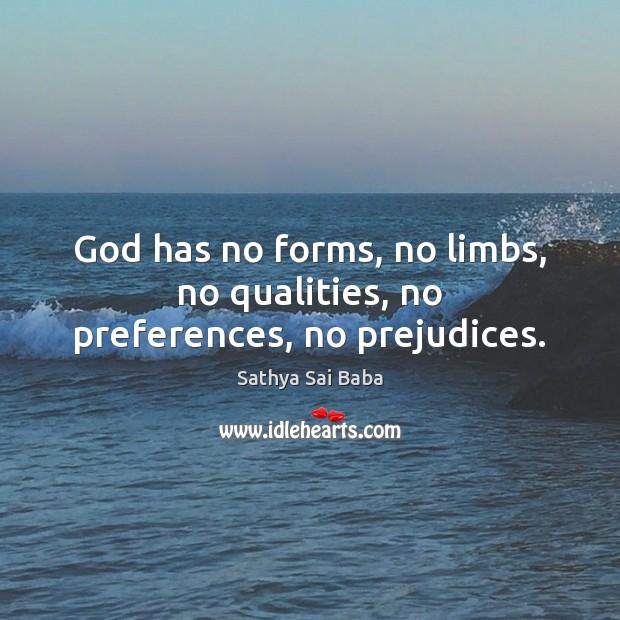 God has no forms, no limbs, no qualities, no preferences, no prejudices. Sathya Sai Baba Picture Quote
