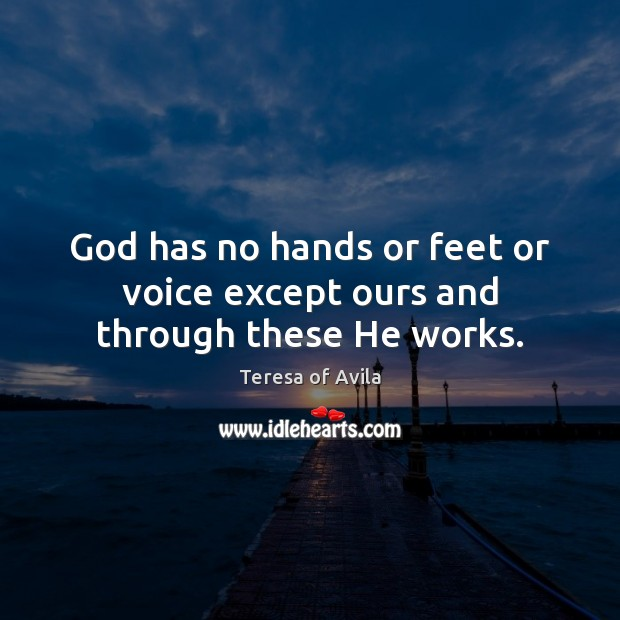 God has no hands or feet or voice except ours and through these He works. Teresa of Avila Picture Quote