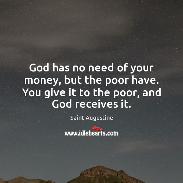 God has no need of your money, but the poor have. You Saint Augustine Picture Quote