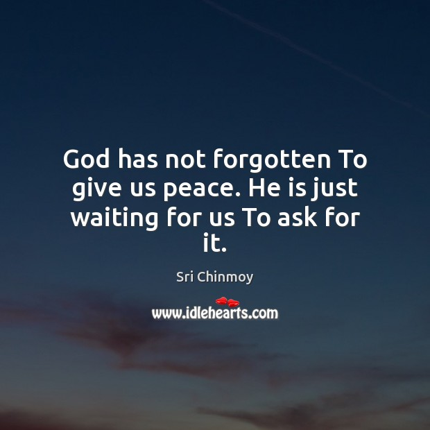 God has not forgotten To give us peace. He is just waiting for us To ask for it. Image