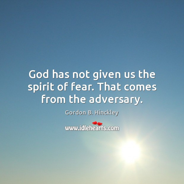 Image, God has not given us the spirit of fear. That comes from the adversary.