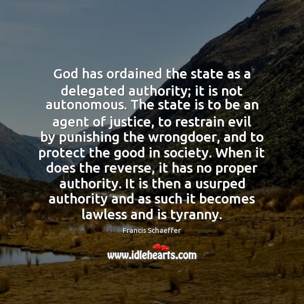 God has ordained the state as a delegated authority; it is not Francis Schaeffer Picture Quote