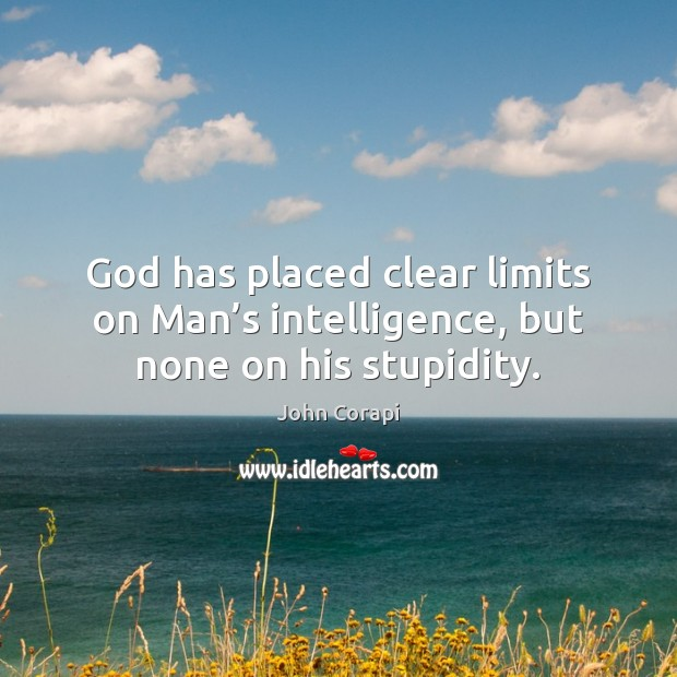 God has placed clear limits on Man's intelligence, but none on his stupidity. Image