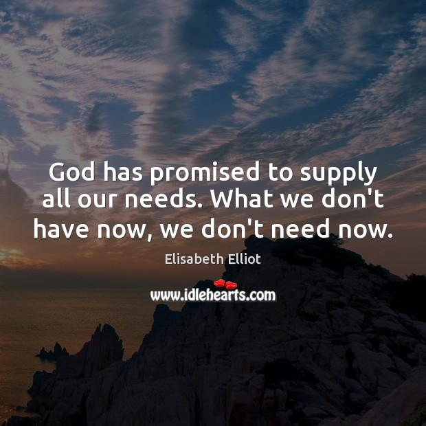 Elisabeth Elliot Picture Quote image saying: God has promised to supply all our needs. What we don't have now, we don't need now.