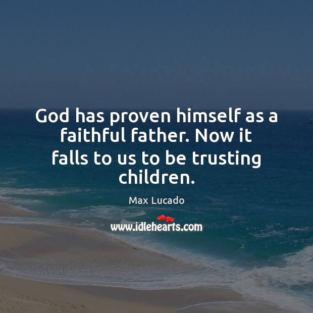 God has proven himself as a faithful father. Now it falls to us to be trusting children. Max Lucado Picture Quote
