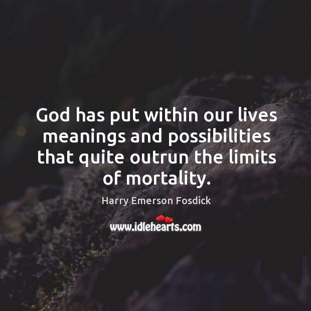 God has put within our lives meanings and possibilities that quite outrun the limits of mortality. Image