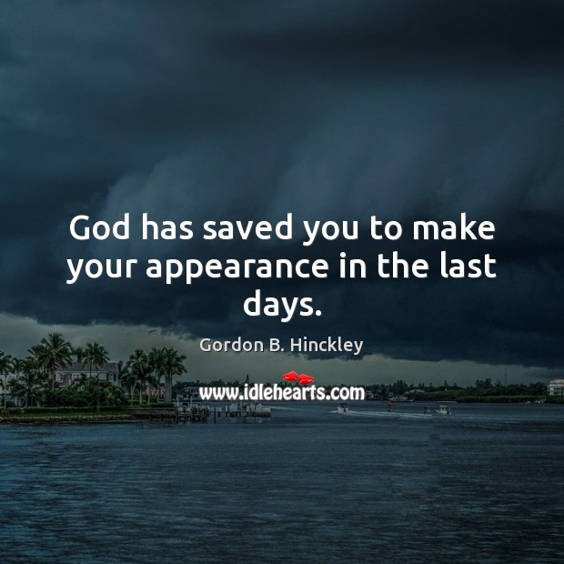 God has saved you to make your appearance in the last days. Image