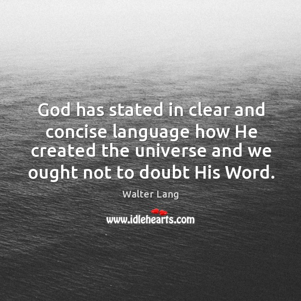 God has stated in clear and concise language how he created the universe and we ought not to doubt his word. Image