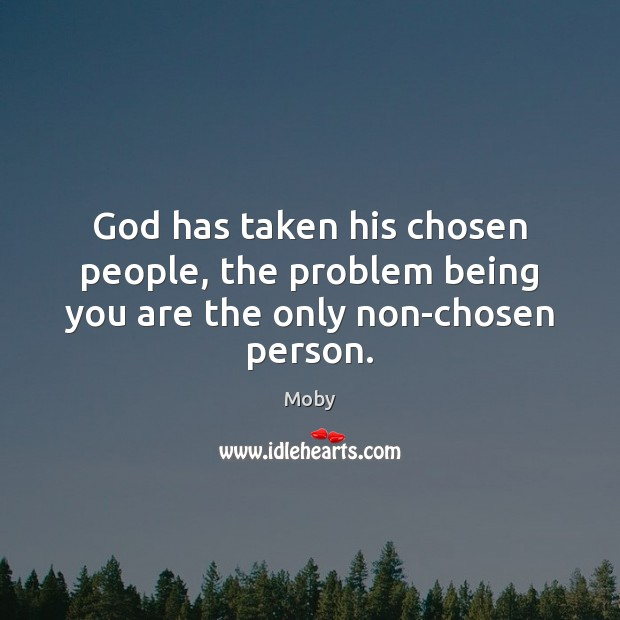 God has taken his chosen people, the problem being you are the only non-chosen person. Moby Picture Quote