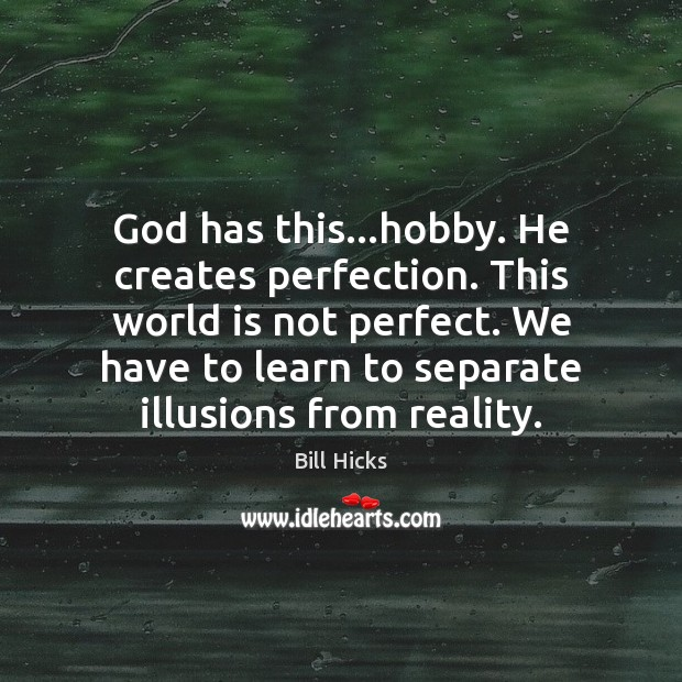God has this…hobby. He creates perfection. This world is not perfect. Bill Hicks Picture Quote