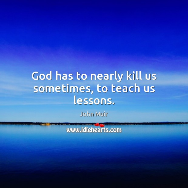 God has to nearly kill us sometimes, to teach us lessons. John Muir Picture Quote
