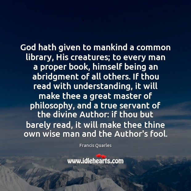 God hath given to mankind a common library, His creatures; to every Francis Quarles Picture Quote
