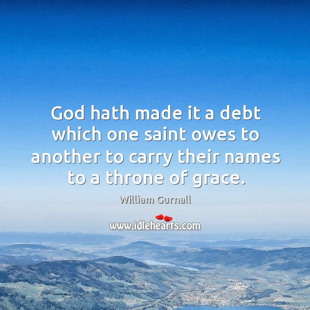 God hath made it a debt which one saint owes to another to carry their names to a throne of grace. William Gurnall Picture Quote