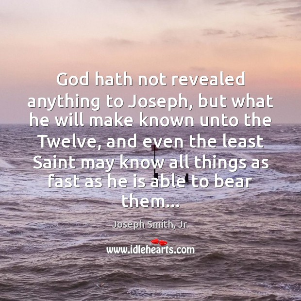 God hath not revealed anything to Joseph, but what he will make Joseph Smith, Jr. Picture Quote