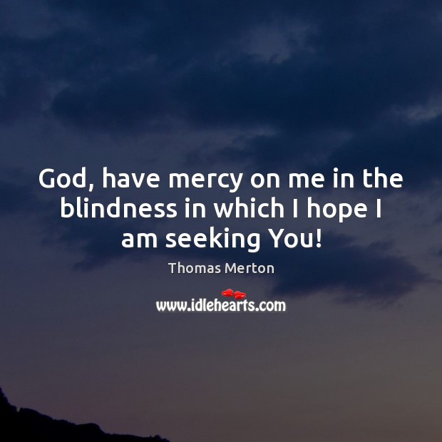 Image, God, have mercy on me in the blindness in which I hope I am seeking You!