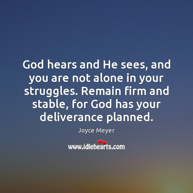 God hears and He sees, and you are not alone in your Joyce Meyer Picture Quote