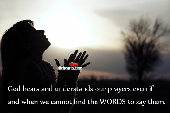 God Hears And Understands Our Prayers Even If…
