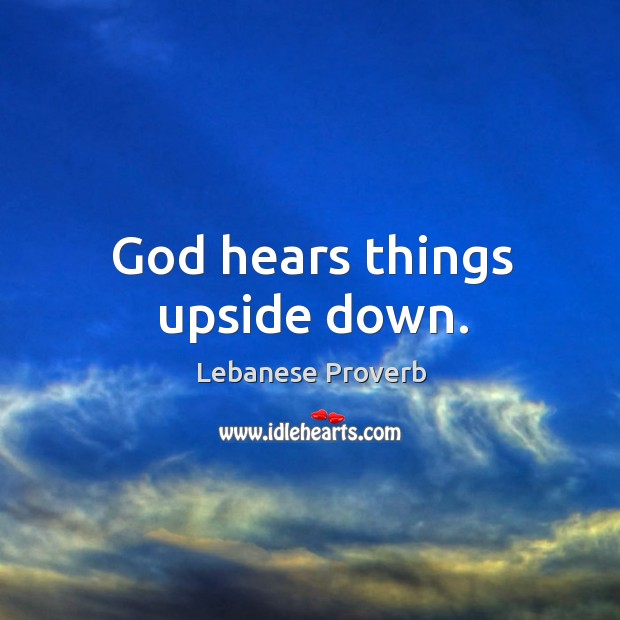 God hears things upside down. Lebanese Proverbs Image