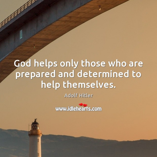 God helps only those who are prepared and determined to help themselves. Adolf Hitler Picture Quote