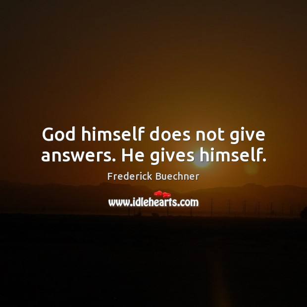 God himself does not give answers. He gives himself. Frederick Buechner Picture Quote