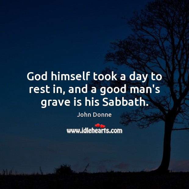 God himself took a day to rest in, and a good man's grave is his Sabbath. Men Quotes Image