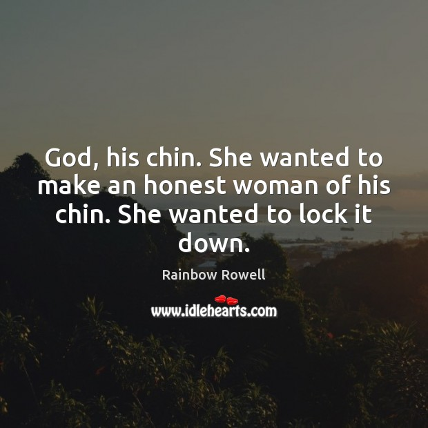 God, his chin. She wanted to make an honest woman of his chin. She wanted to lock it down. Rainbow Rowell Picture Quote
