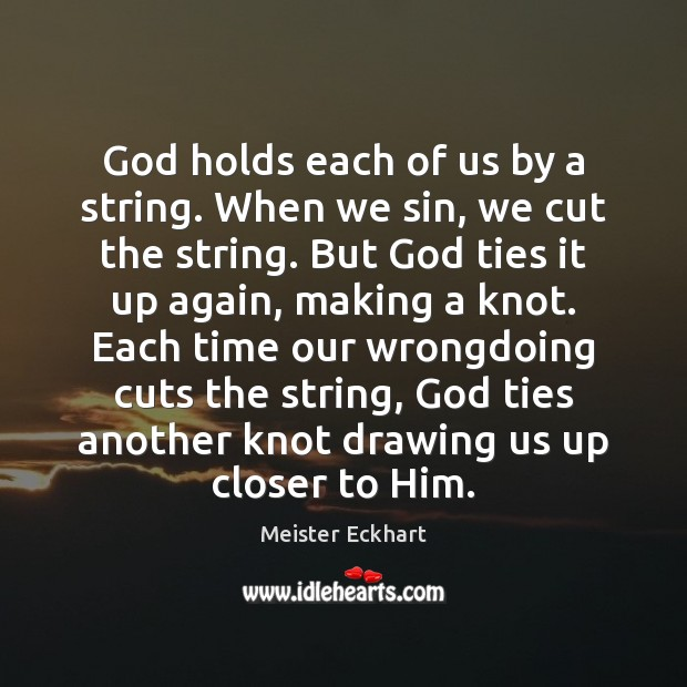 God holds each of us by a string. When we sin, we Meister Eckhart Picture Quote