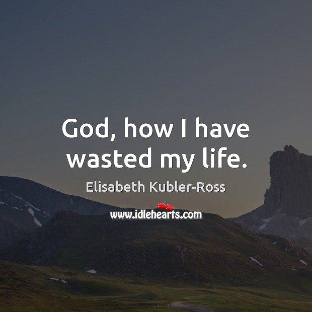 God, how I have wasted my life. Elisabeth Kubler-Ross Picture Quote