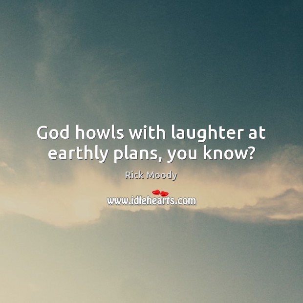 God howls with laughter at earthly plans, you know? Rick Moody Picture Quote