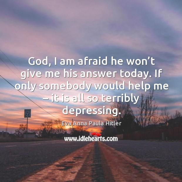 God, I am afraid he won't give me his answer today. If only somebody would help me – it is all so terribly depressing. Image