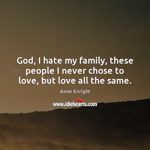 God, I hate my family, these people I never chose to love, but love all the same. Image