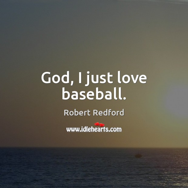 Image, God, I just love baseball.