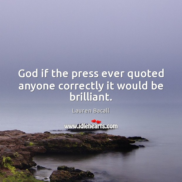 God if the press ever quoted anyone correctly it would be brilliant. Lauren Bacall Picture Quote