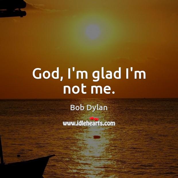 God, I'm glad I'm not me. Image