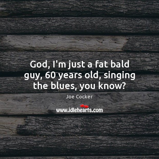 Image, God, I'm just a fat bald guy, 60 years old, singing the blues, you know?