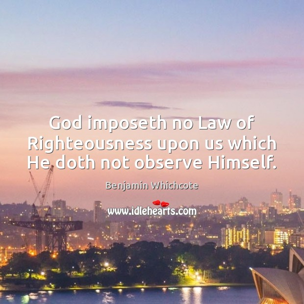 God imposeth no Law of Righteousness upon us which He doth not observe Himself. Benjamin Whichcote Picture Quote